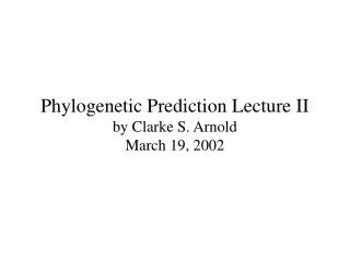 Phylogenetic Prediction Lecture II by Clarke S. Arnold March 19, 2002