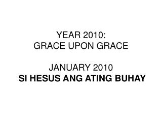 YEAR 2010:  GRACE UPON GRACE JANUARY 2010 SI HESUS ANG ATING BUHAY