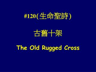 #120 ( 生命聖詩)  古舊十架 The Old Rugged Cross