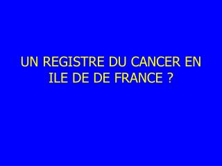 UN REGISTRE DU CANCER EN ILE DE DE FRANCE ?