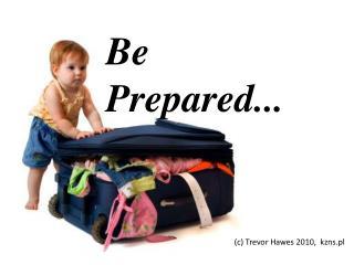 Be Prepared...