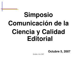 Simposio Comunicaci n de la Ciencia y Calidad Editorial     Octubre 5, 2007