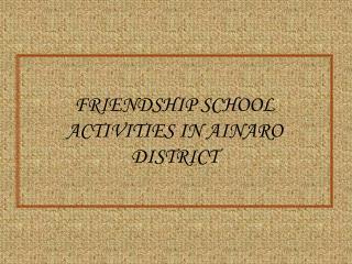FRIENDSHIP SCHOOL ACTIVITIES IN AINARO DISTRICT
