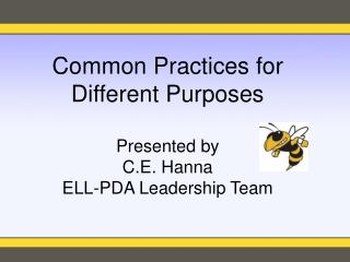 Common Practices for Different Purposes Presented by C.E. Hanna ELL-PDA Leadership Team
