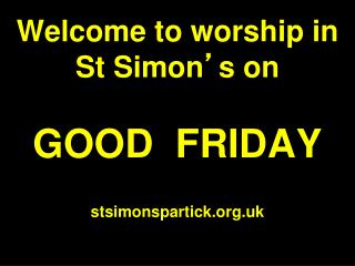 Welcome to worship in  St Simon ' s on GOOD  FRIDAY stsimonspartick.uk