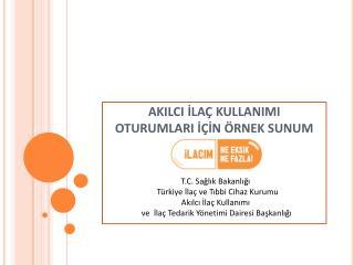 T.C. Sa?l?k Bakanl???   T�rkiye ?la� ve T?bbi Cihaz Kurumu Ak?lc? ?la� Kullan?m?