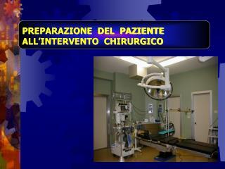 PREPARAZIONE  DEL  PAZIENTE  ALL'INTERVENTO  CHIRURGICO