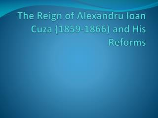 The Reign of  Alexandru  Ioan  Cuza  (1859-1866) and His  Reforms