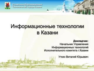 Информационные технологии  в Казани Докладчик: Начальник Управления Информационных технологий