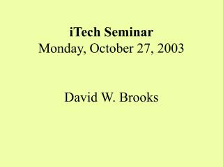 iTech Seminar Monday, October 27, 2003 David W. Brooks