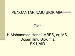 PENGANTAR ILMU BIOKIMIA. Oleh H.Mohammad Hanafi,MBBS, dr, MS. Dosen Ilmu Biokimia FK UAIR
