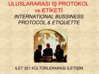 ULUSLARARASI İŞ PROTOKOL ve ETİKETİ INTERNATIONAL BUSSINESS PROTOCOL &  ETIQUETTE