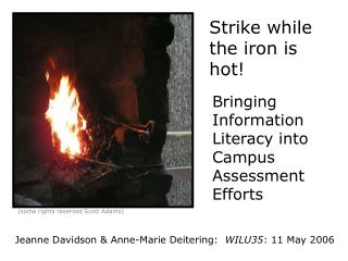 Strike while the iron is hot!