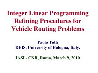 Integer Linear Programming Refining Procedures for  Vehicle Routing Problems  Paolo Toth DEIS, University of Bologna, It
