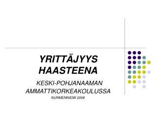 YRITTÄJYYS  HAASTEENA KESKI-POHJANAAMAN AMMATTIKORKEAKOULUSSA NURMENNIEMI 2008