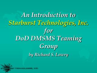 An Introduction to Starburst Technologies, Inc. for DoD DMSMS Teaming Group by Richard S. Lowry