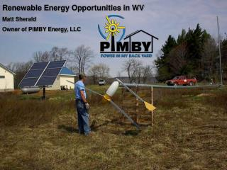 Renewable Energy Opportunities in WV Matt Sherald Owner of PIMBY Energy, LLC