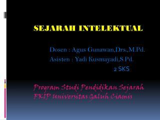 SEJARAH INTELEKTUAL Dosen  :  Agus Gunawan,Drs.,M.Pd . Asisten  :  Yadi Kusmayadi,S.Pd .
