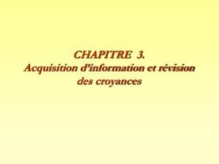 CHAPITRE  3. Acquisition d'information et révision des croyances