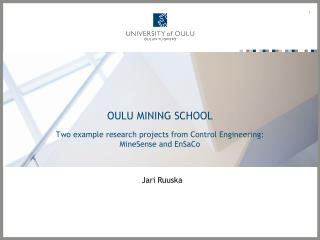 OULU MINING SCHOOL Two example research projects from Control Engineering: MineSense and EnSaCo