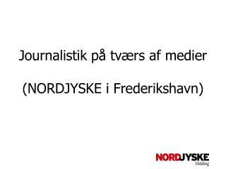 Journalistik på tværs af medier (NORDJYSKE i Frederikshavn)
