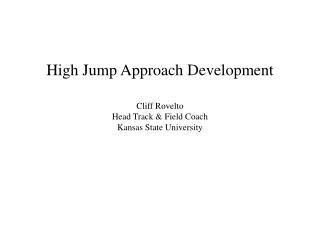 High Jump Approach Development Cliff Rovelto Head Track & Field Coach Kansas State University