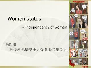 Women status  – independency of women 第四組      郭俊延 孫學安 王大齊 黃鵬仁 施昱丞