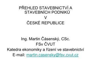 PŘEHLED STAVEBNICTVÍ A STAVEBNÍCH PODNIKŮ V ČESKÉ REPUBLICE Ing. Martin Čásenský, CSc. FSv ČVUT