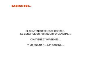 EL CONTENIDO DE ESTE CORREO,  ES BENEFICIOSO POR CULTURA GENERAL… CONTIENE 37 IMAGENES…