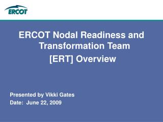 ERCOT Nodal Readiness and Transformation Team   [ERT] Overview Presented by Vikki Gates