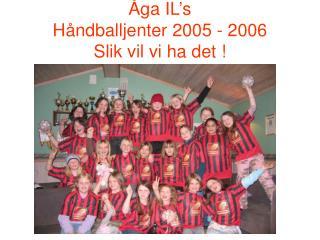 Åga IL's  Håndballjenter 2005 - 2006 Slik vil vi ha det !