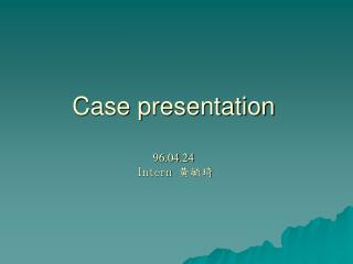 Case presentation 96.04.24 Intern  黃毓琦