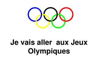 Je vais aller  aux Jeux Olympiques
