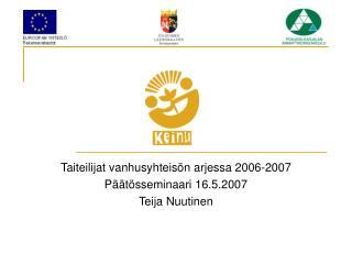 Taiteilijat vanhusyhteisön arjessa 2006-2007 Päätösseminaari 16.5.2007 Teija Nuutinen
