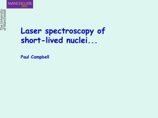 Laser spectroscopy of short-lived nuclei... Paul Campbell