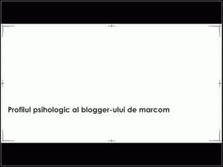 Profilul psihologic al blogger-ului de marcom