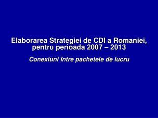Elaborarea Strategiei de CDI a Romaniei,  pentru perioada 2007 – 2013