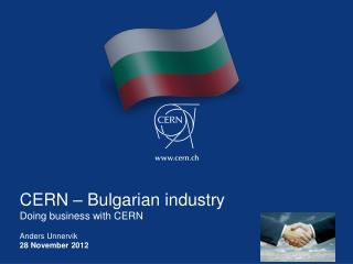 CERN – Bulgarian industry Doing business with CERN Anders Unnervik 28 November  2012
