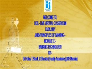 WELCOME TO  HCIL - LIVE VIRTUAL CLASSROOM 03.04.2007 JAIIB-PRINCIPLES OF BANKING -  MODULE C -