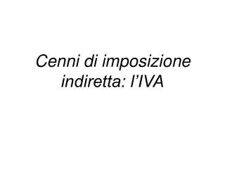 Cenni di imposizione indiretta: l'IVA