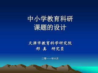 中小学教育科研 课题的设计 天津市教育科学研究院 邢 真  研究员 二零一一年六月
