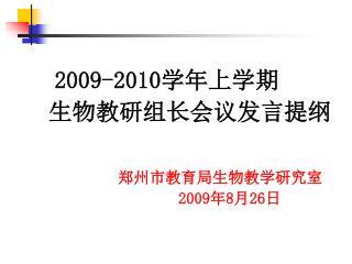 2009-2010 学年上学期    生物教研组长会议发言提纲 郑州市教育局生物教学研究室 2009 年 8 月 26 日