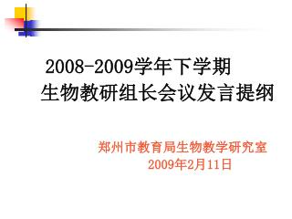 2008-2009 学年下学期    生物教研组长会议发言提纲 郑州市教育局生物教学研究室 2009 年 2 月 11 日
