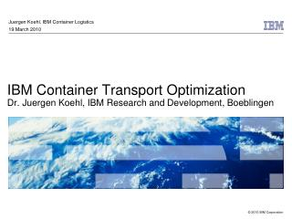 IBM Container Transport Optimization Dr. Juergen Koehl, IBM Research and Development, Boeblingen