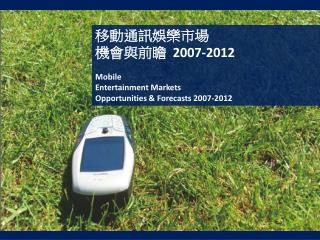 移動通訊娛樂市場 機會與前瞻   2007-2012  Mobile Entertainment Markets Opportunities & Forecasts 2007-2012