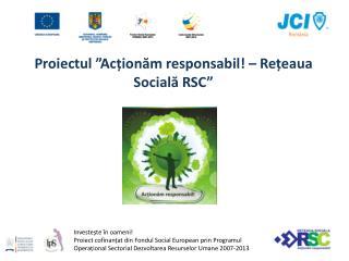 """Proiectul  """"Acționăm responsabil! – Rețeaua Socială RSC"""""""