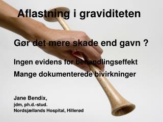 Jane Bendix,  jdm, ph.d.-stud.  Nordsjællands Hospital, Hillerød
