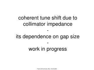 coherent tune shift due to collimator impedance  -  its dependence on gap size - work in progress