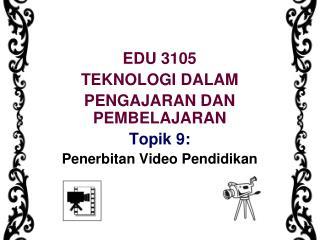 EDU 3105 TEKNOLOGI DALAM  PENGAJARAN DAN PEMBELAJARAN Topik 9: Penerbitan Video Pendidikan