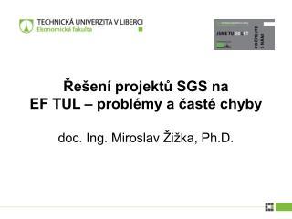 Řešení projektů SGS na  EF TUL – problémy a časté chyby doc. Ing. Miroslav Žižka, Ph.D.